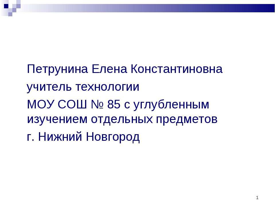 Петрунина Елена Константиновна учитель технологии МОУ СОШ № 85 с углубленным ...