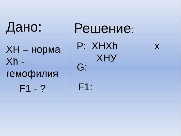 Дано: ХН – норма Хh - гемофилия F1 - ? Решение: Р: ХНХh х ХНУ G: F1: