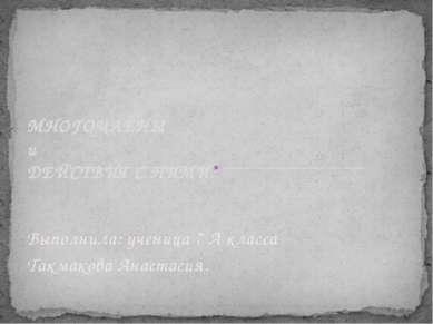 Выполнила: ученица 7 А класса Такмакова Анастасия. МНОГОЧЛЕНЫ и ДЕЙСТВИЯ С НИМИ.