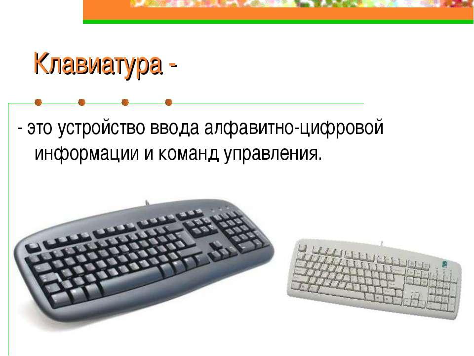 Клавиатура - - это устройство ввода алфавитно-цифровой информации и команд уп...