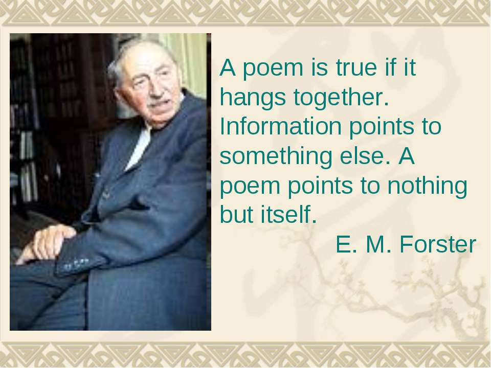 A poem is true if it hangs together. Information points to something else. A ...