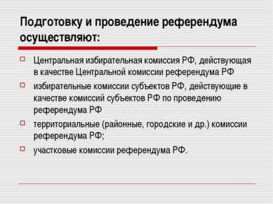 Подготовку и проведение референдума осуществляют: Центральная избирательная к...