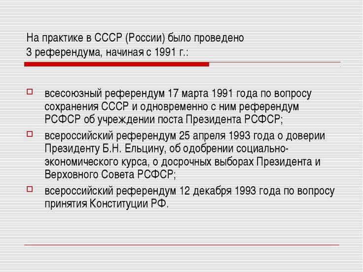 На практике в СССР (России) было проведено 3 референдума, начиная с 1991 г.: ...