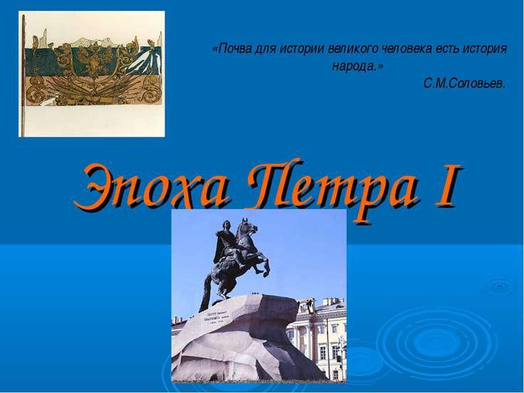 Эпоха Петра I «Почва для истории великого человека есть история народа.» С.М....