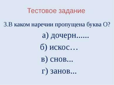 Тестовое задание 3.В каком наречии пропущена буква О? а) дочерн...... б) иско...