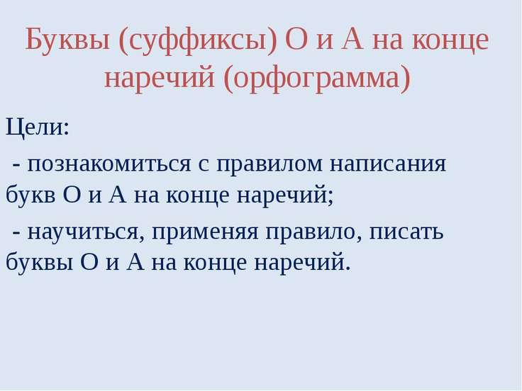 Буквы (суффиксы) О и А на конце наречий (орфограмма) Цели: - познакомиться с ...