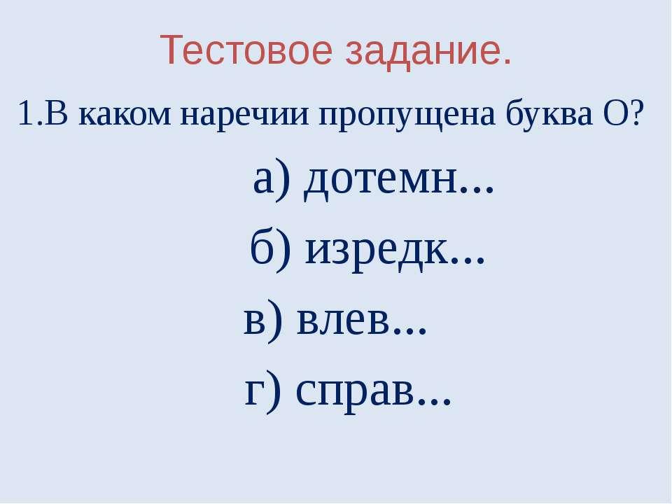 Тестовое задание. 1.В каком наречии пропущена буква О? а) дотемн... б) изредк...