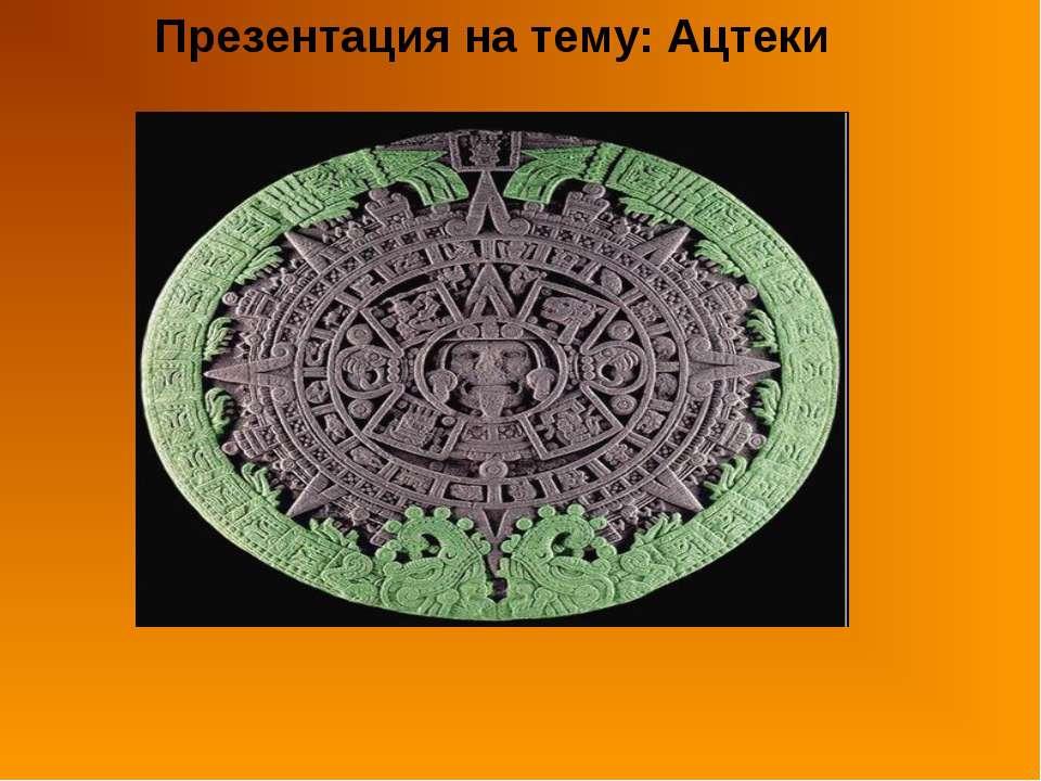 Презентация на тему: Ацтеки