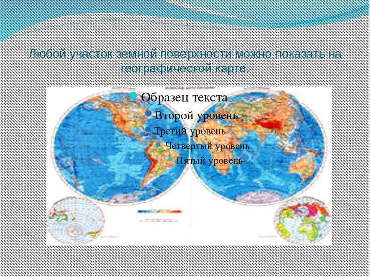 Любой участок земной поверхности можно показать на географической карте.