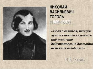 НИКОЛАЙ ВАСИЛЬЕВИЧ ГОГОЛЬ (1809-1852) «Если смеяться, так уж лучше смеяться с...