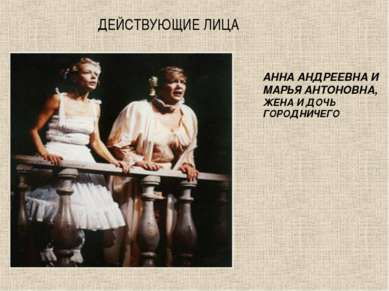 ДЕЙСТВУЮЩИЕ ЛИЦА АННА АНДРЕЕВНА И МАРЬЯ АНТОНОВНА, ЖЕНА И ДОЧЬ ГОРОДНИЧЕГО