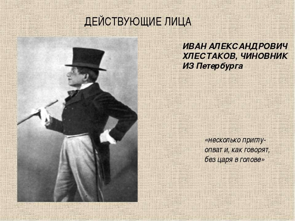 ДЕЙСТВУЮЩИЕ ЛИЦА ИВАН АЛЕКСАНДРОВИЧ ХЛЕСТАКОВ, ЧИНОВНИК ИЗ Петербурга «нескол...