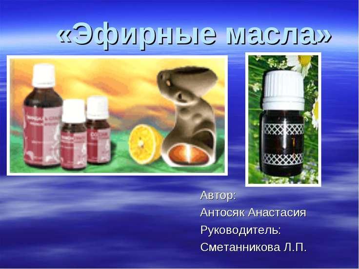 «Эфирные масла» Автор: Антосяк Анастасия Руководитель: Сметанникова Л.П.