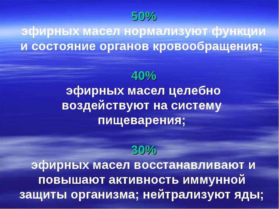 50% эфирных масел нормализуют функции и состояние органов кровообращения; 40%...