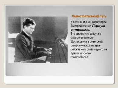 Самостоятельный путь К окончанию консерватории Дмитрий создал Первую симфонию...