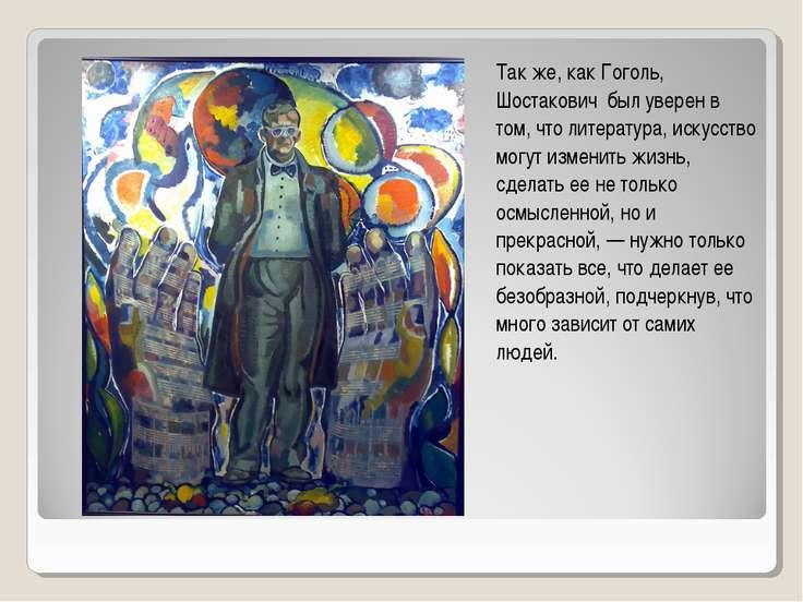 Так же, как Гоголь, Шостакович был уверен в том, что литература, искусство мо...