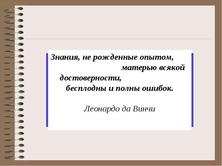 Знания, не рожденные опытом, матерью всякой достоверности, бесплодны и полны ...