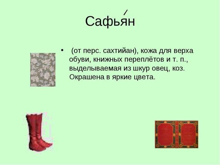 Сафьян (от перс. сахтийан), кожа для верха обуви, книжных переплётов и т. п.,...