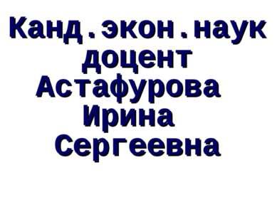 Канд.экон.наук доцент Астафурова Ирина Сергеевна Астафурова И.С.