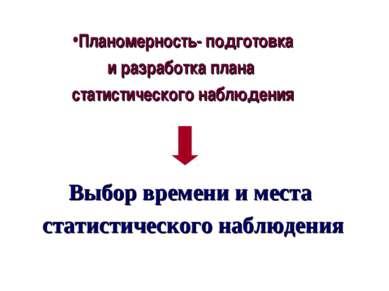 Планомерность- подготовка и разработка плана статистического наблюдения Выбор...