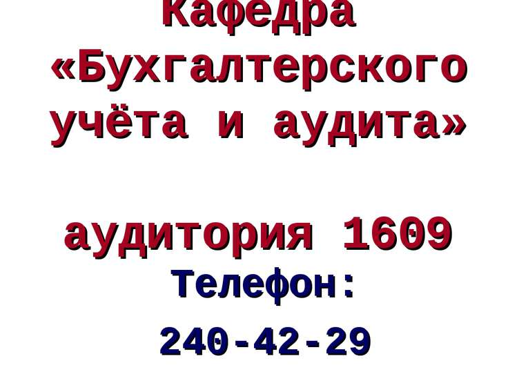Кафедра «Бухгалтерского учёта и аудита» аудитория 1609 Телефон: 240-42-29 Аст...