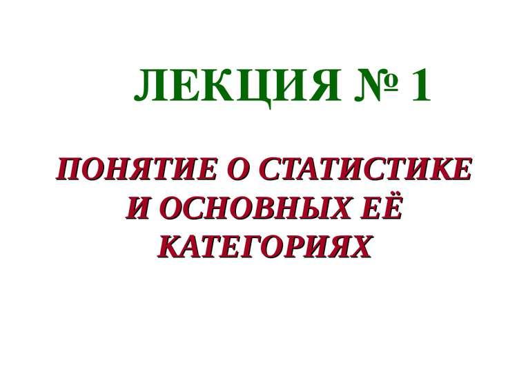 ЛЕКЦИЯ № 1 ПОНЯТИЕ О СТАТИСТИКЕ И ОСНОВНЫХ ЕЁ КАТЕГОРИЯХ Астафурова И.С.