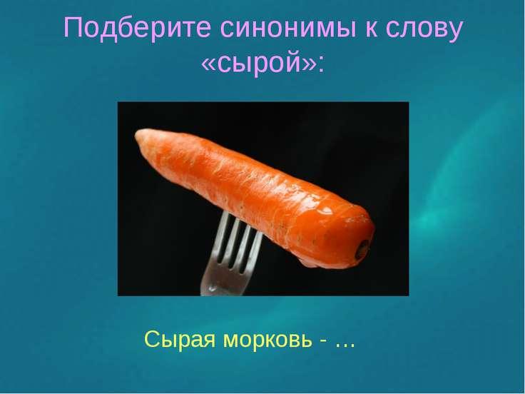 Подберите синонимы к слову «сырой»: Сырая морковь - …
