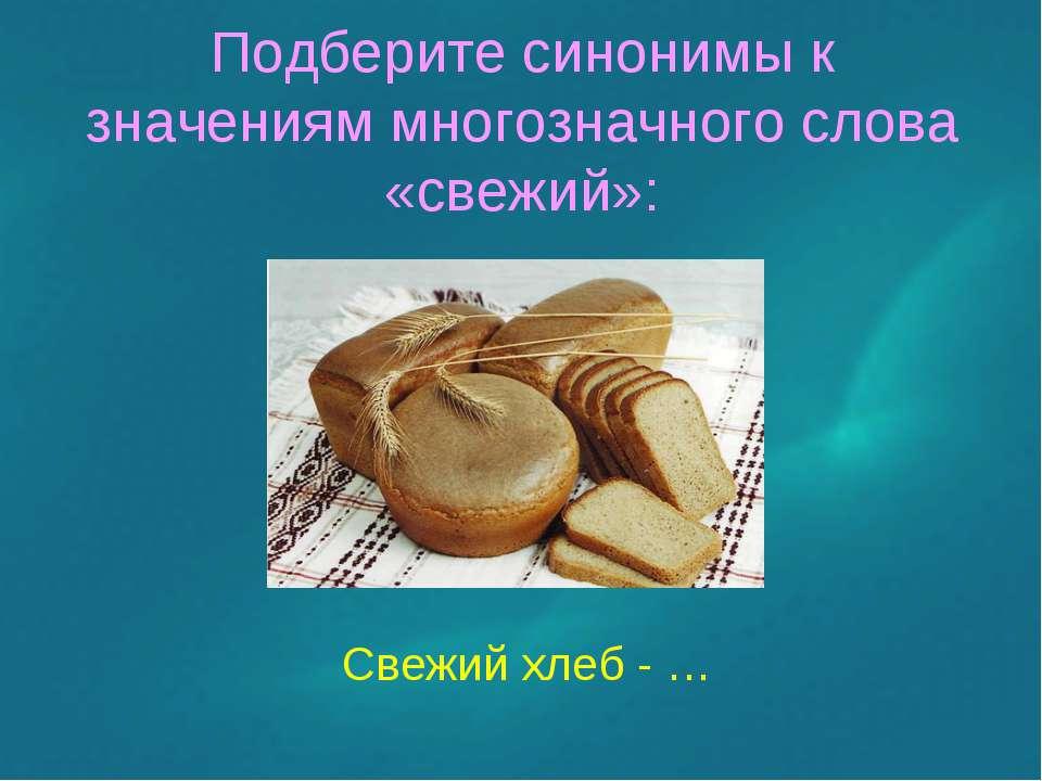 Подберите синонимы к значениям многозначного слова «свежий»: Свежий хлеб - …