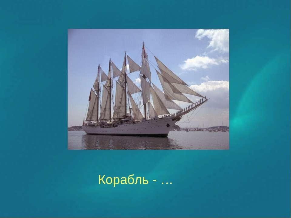 Корабль - …