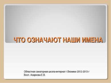 ЧТО ОЗНАЧАЮТ НАШИ ИМЕНА Областная санаторная школа-интернат г.Вязники 2012-20...