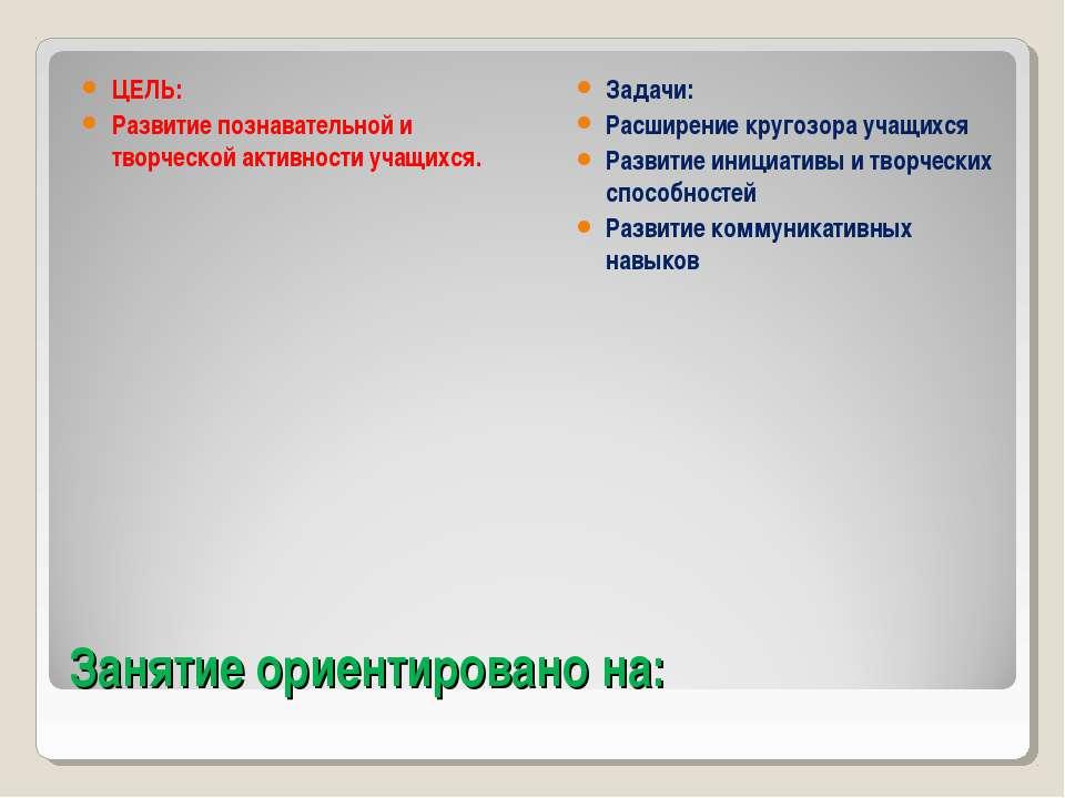 Занятие ориентировано на: ЦЕЛЬ: Развитие познавательной и творческой активнос...