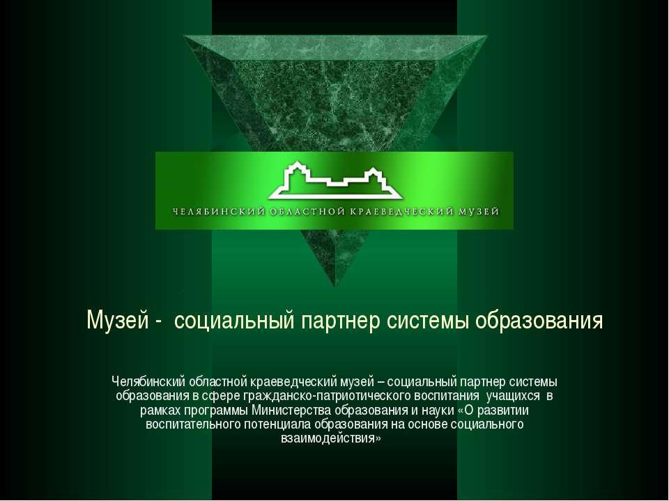 Музей - социальный партнер системы образования Челябинский областной краеведч...