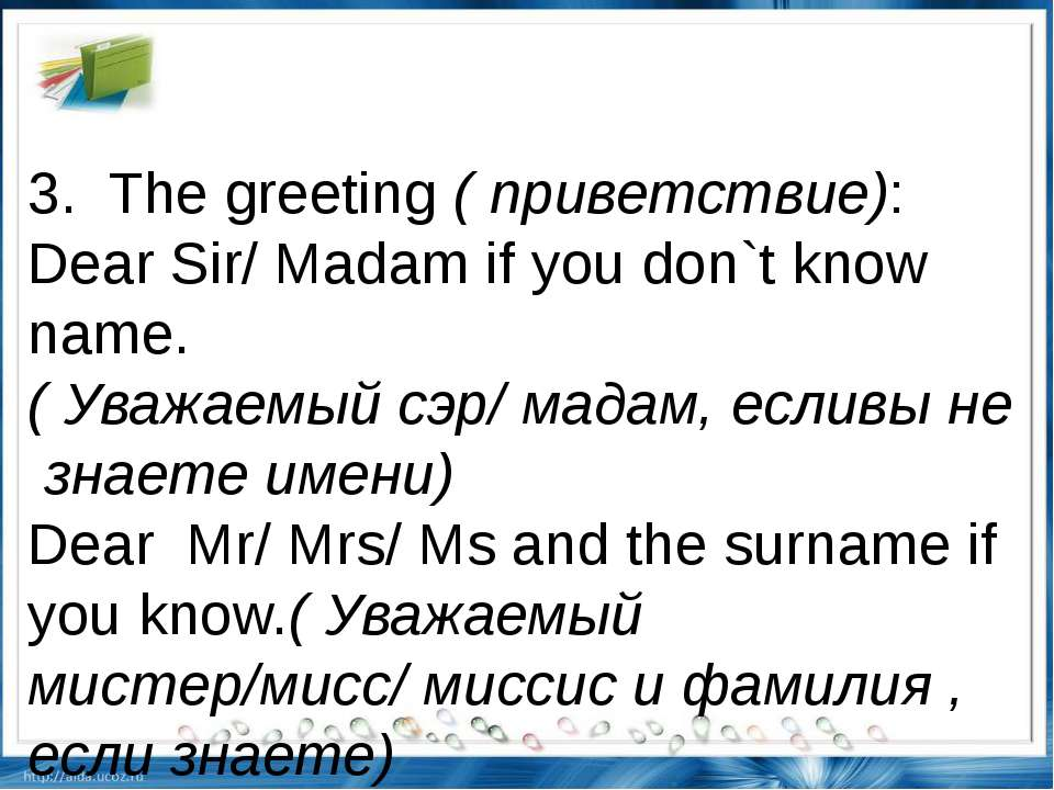 3.  The greeting ( приветствие): Dear Sir/ Madam if you don`t know name.( Ува...