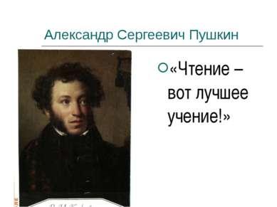 Александр Сергеевич Пушкин «Чтение – вот лучшее учение!»
