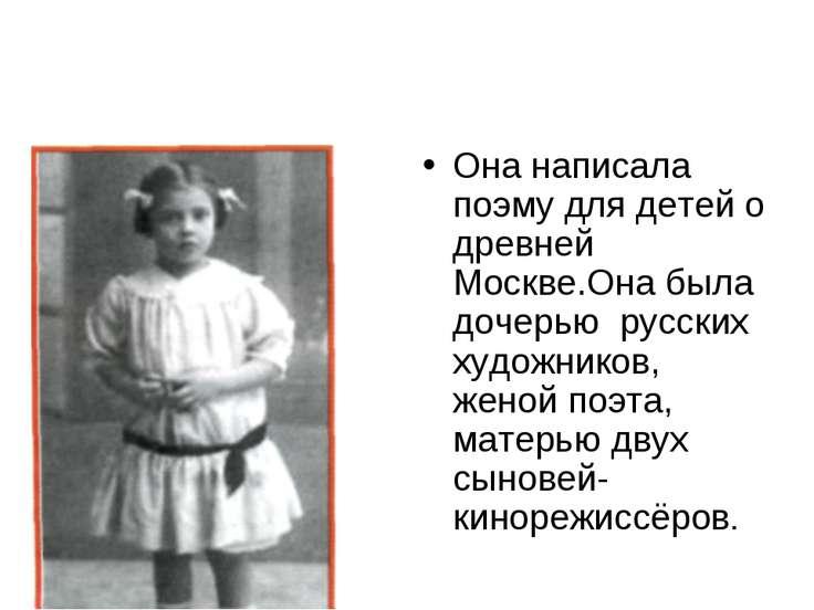 Она написала поэму для детей о древней Москве.Она была дочерью русских художн...