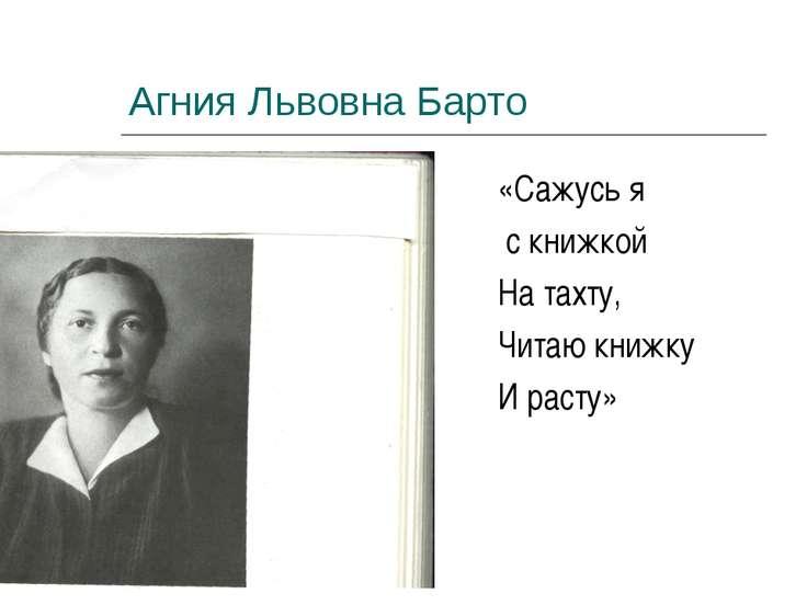 Агния Львовна Барто «Сажусь я с книжкой На тахту, Читаю книжку И расту»