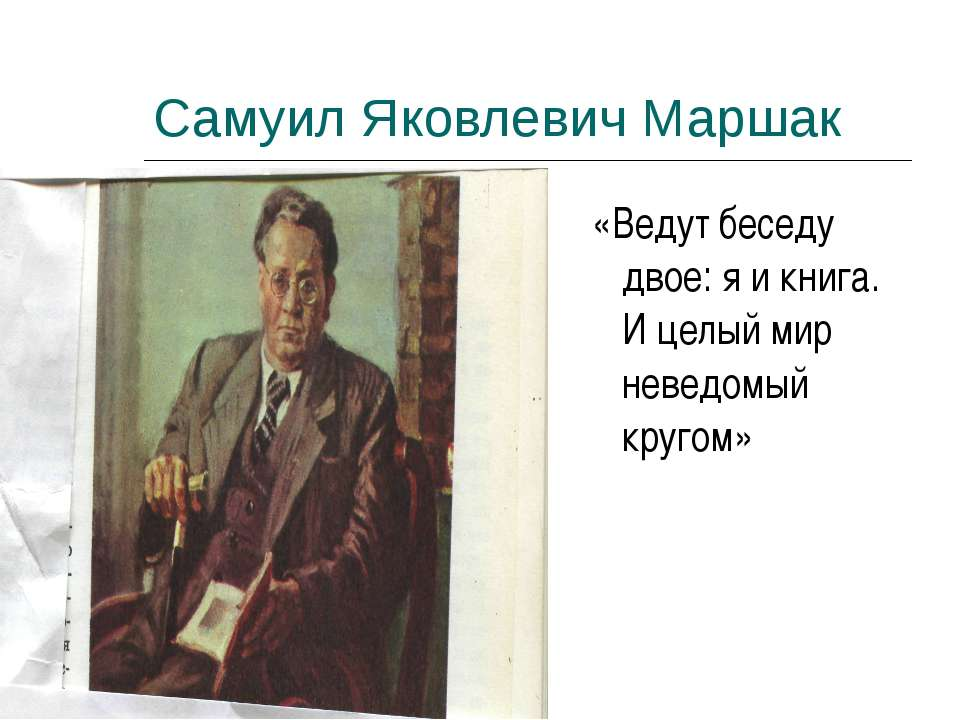 Самуил Яковлевич Маршак «Ведут беседу двое: я и книга. И целый мир неведомый ...