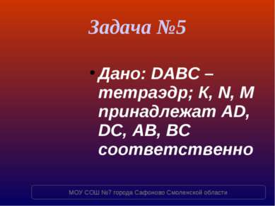 Задача №5 Дано: DABC – тетраэдр; К, N, M принадлежат AD, DC, AB, BC соответст...