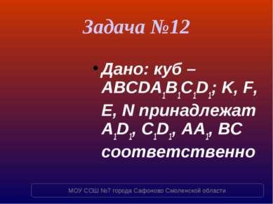 Задача №12 Дано: куб – ABCDA1B1C1D1; K, F, E, N принадлежат A1D1, C1D1, AA1, ...