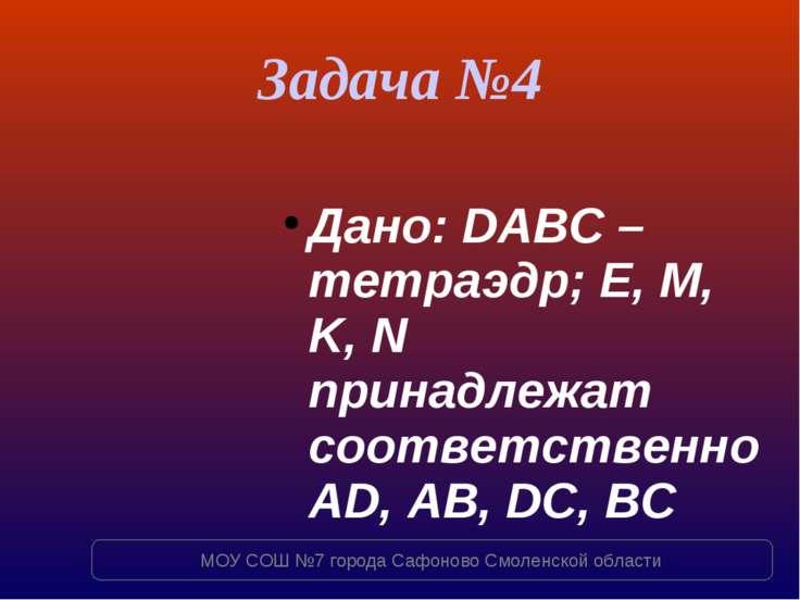 Задача №4 Дано: DABC – тетраэдр; E, M, K, N принадлежат соответственно AD, AB...