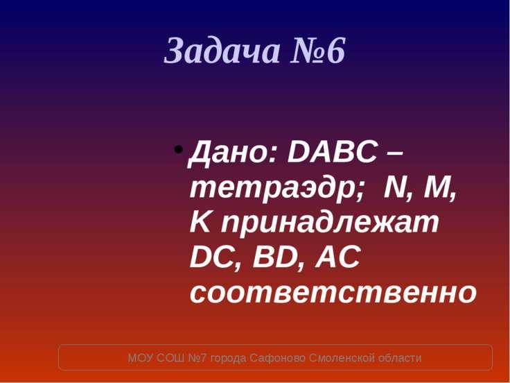 Задача №6 Дано: DABC – тетраэдр; N, M, K принадлежат DC, BD, AC соответственн...