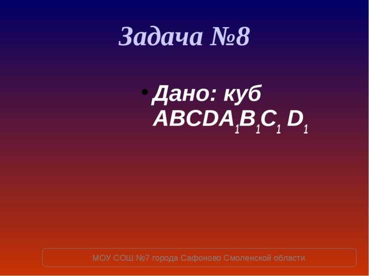 Задача №8 Дано: куб ABCDA1B1C1 D1 МОУ СОШ №7 города Сафоново Смоленской области