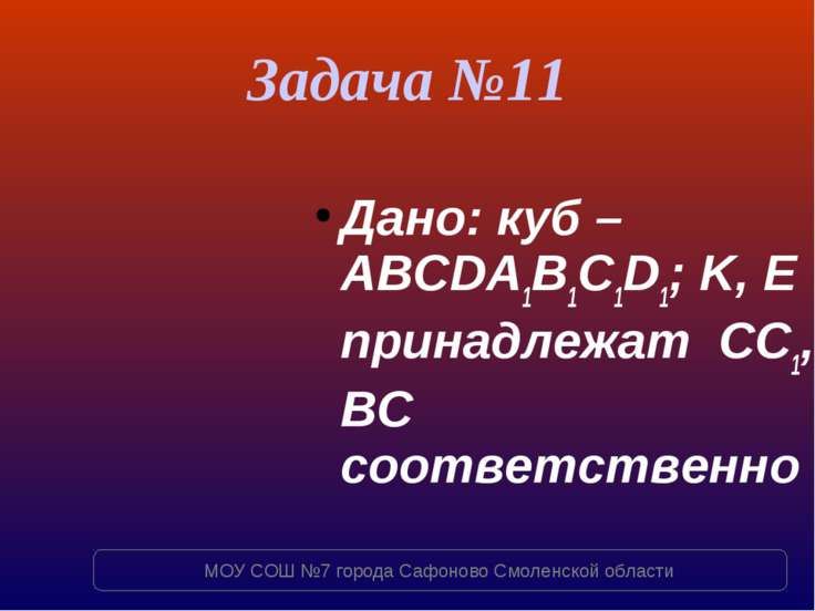 Задача №11 Дано: куб – ABCDA1B1C1D1; K, E принадлежат СC1, BC соответственно ...
