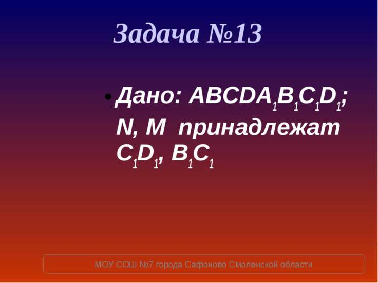 Задача №13 Дано: ABCDA1B1C1D1; N, M принадлежат C1D1, B1C1 МОУ СОШ №7 города ...
