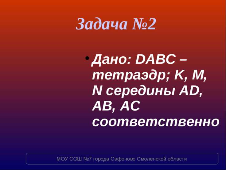 Задача №2 Дано: DABC – тетраэдр; K, M, N середины AD, AB, AC соответственно М...