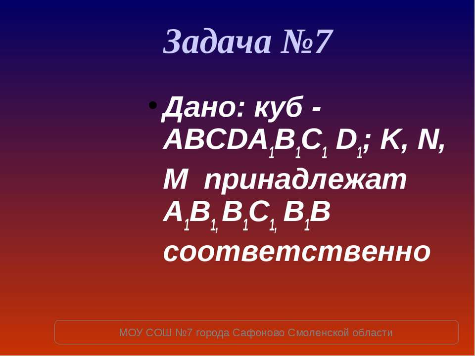 Задача №7 Дано: куб - ABCDA1B1C1 D1; K, N, M принадлежат A1B1, B1C1, B1B соот...
