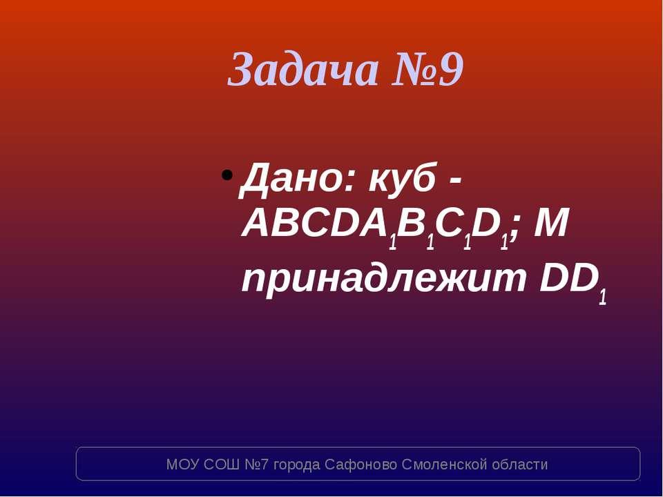 Задача №9 Дано: куб - ABCDA1B1C1D1; M принадлежит DD1 МОУ СОШ №7 города Сафон...