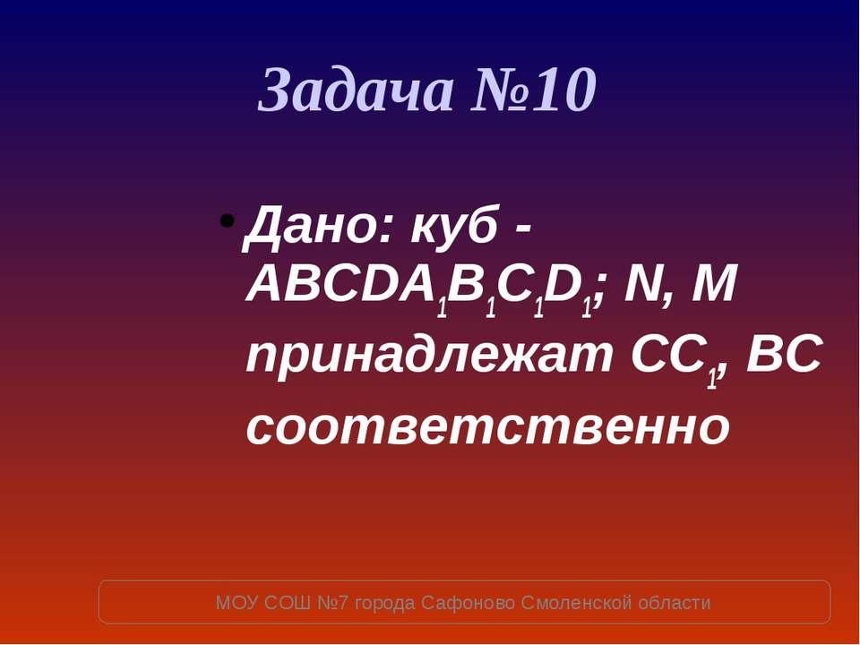 Задача №10 Дано: куб - ABCDA1B1C1D1; N, M принадлежат СC1, BC соответственно ...