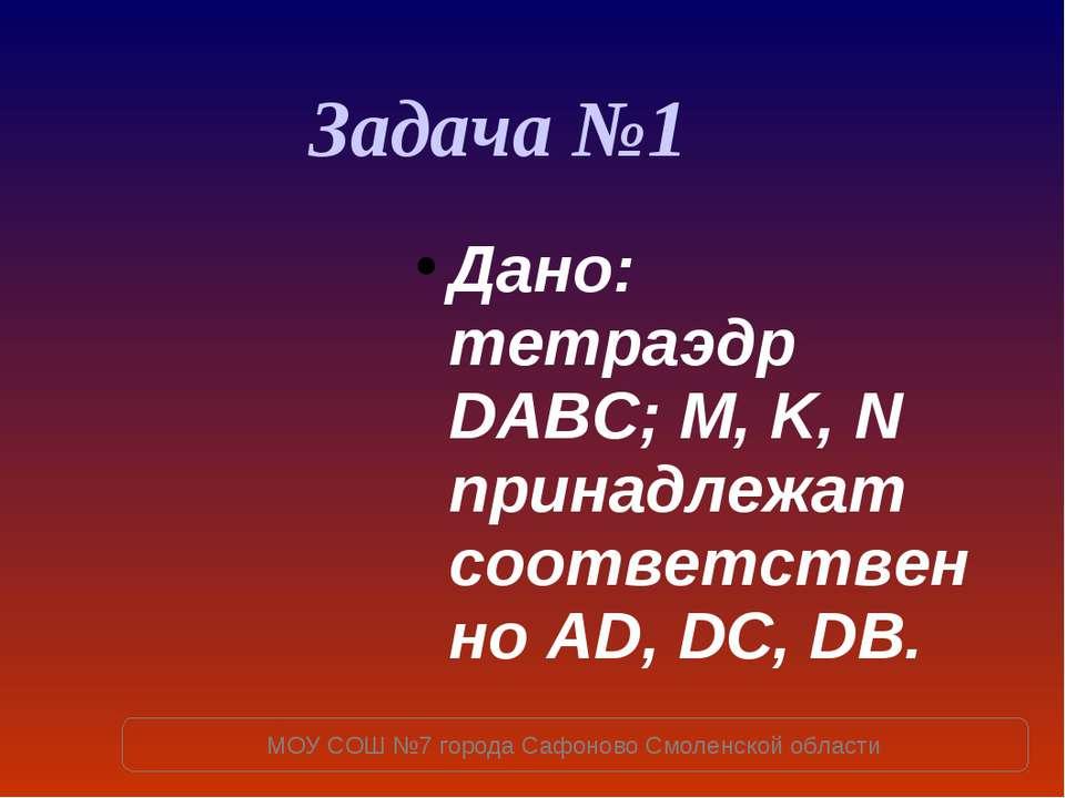 Дано: тетраэдр DABC; M, K, N принадлежат соответственно AD, DC, DB. Задача №1...