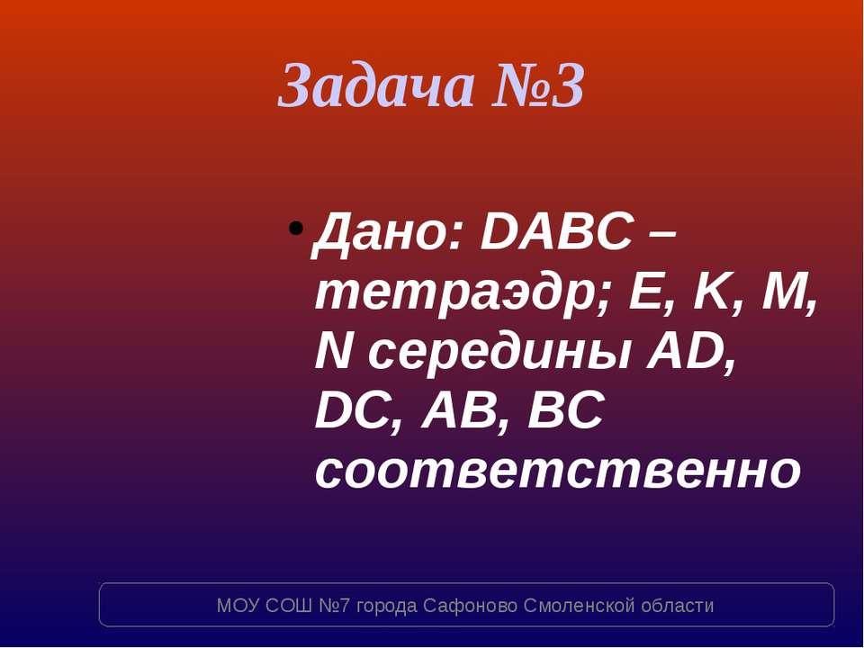 Задача №3 Дано: DABC – тетраэдр; E, K, M, N середины AD, DC, AB, BC соответст...